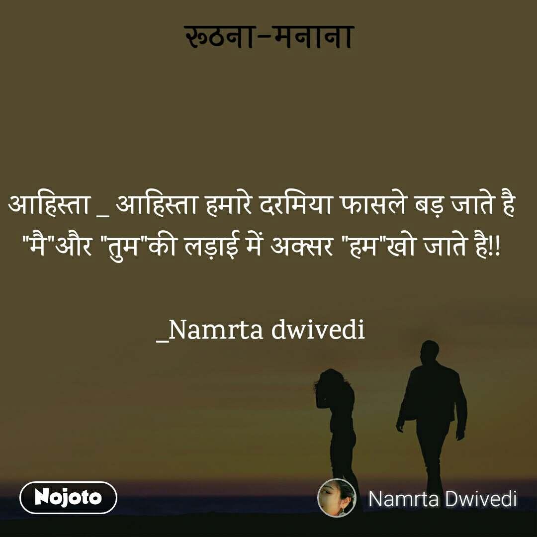 """रूठना-मनाना आहिस्ता _ आहिस्ता हमारे दरमिया फासले बड़ जाते है """"मै""""और """"तुम""""की लड़ाई में अक्सर """"हम""""खो जाते है!!  _Namrta dwivedi"""