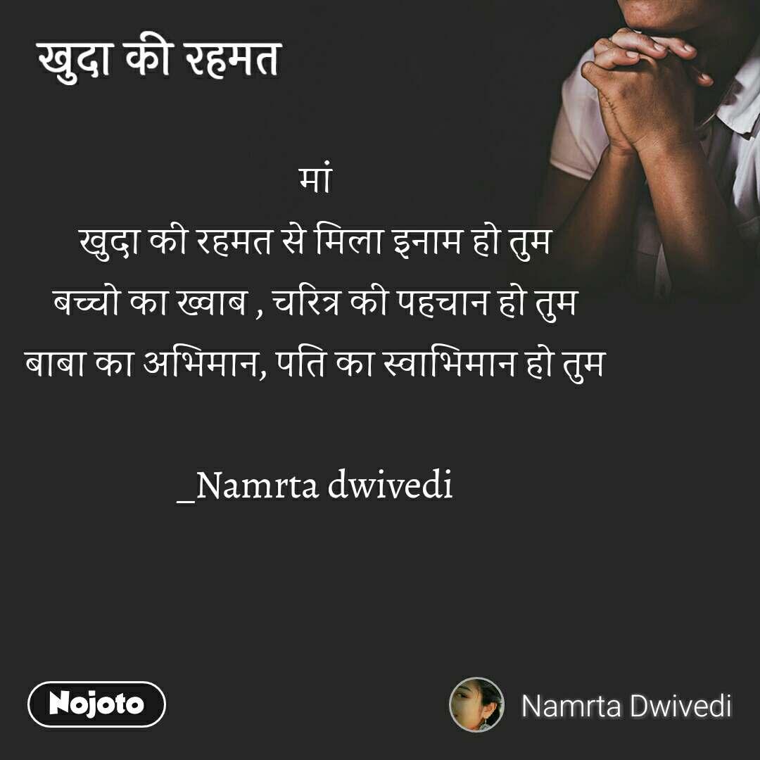 खुदा की रहमत मां खुदा की रहमत से मिला इनाम हो तुम बच्चो का ख्वाब , चरित्र की पहचान हो तुम बाबा का अभिमान, पति का स्वाभिमान हो तुम  _Namrta dwivedi