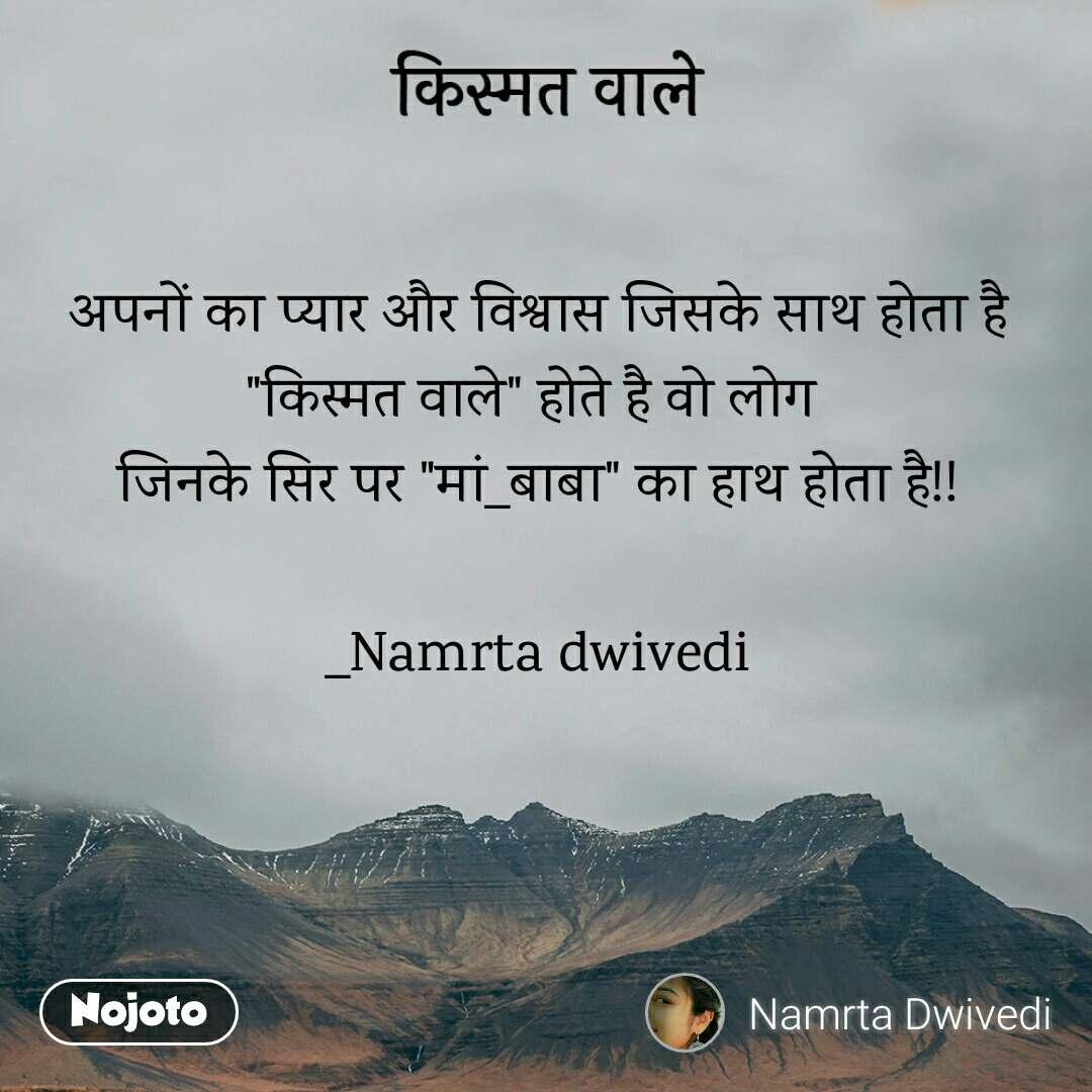 """किस्मत वाले अपनों का प्यार और विश्वास जिसके साथ होता है """"किस्मत वाले"""" होते है वो लोग  जिनके सिर पर """"मां_बाबा"""" का हाथ होता है!!  _Namrta dwivedi"""