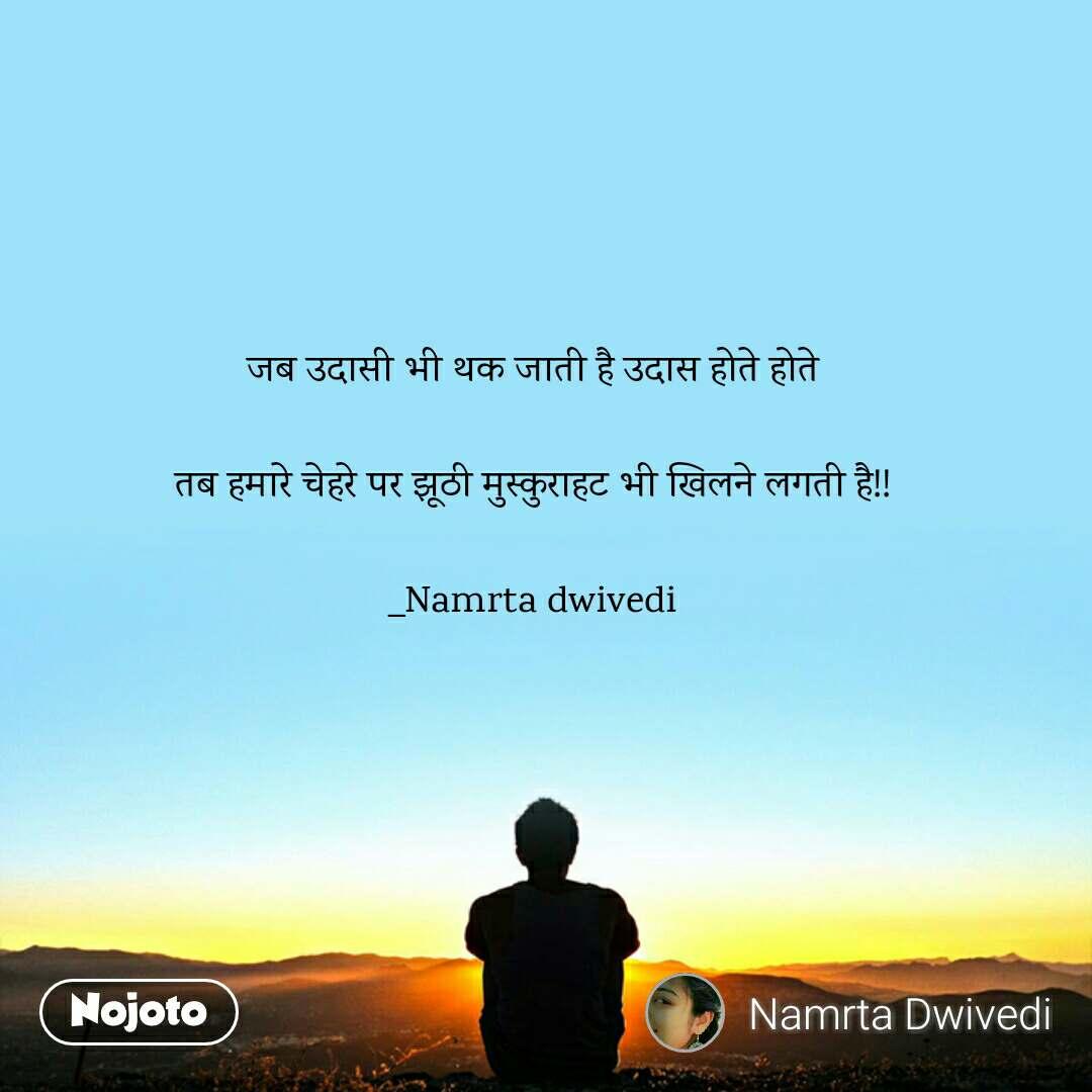 जब उदासी भी थक जाती है उदास होते होते  तब हमारे चेहरे पर झूठी मुस्कुराहट भी खिलने लगती है!!  _Namrta dwivedi