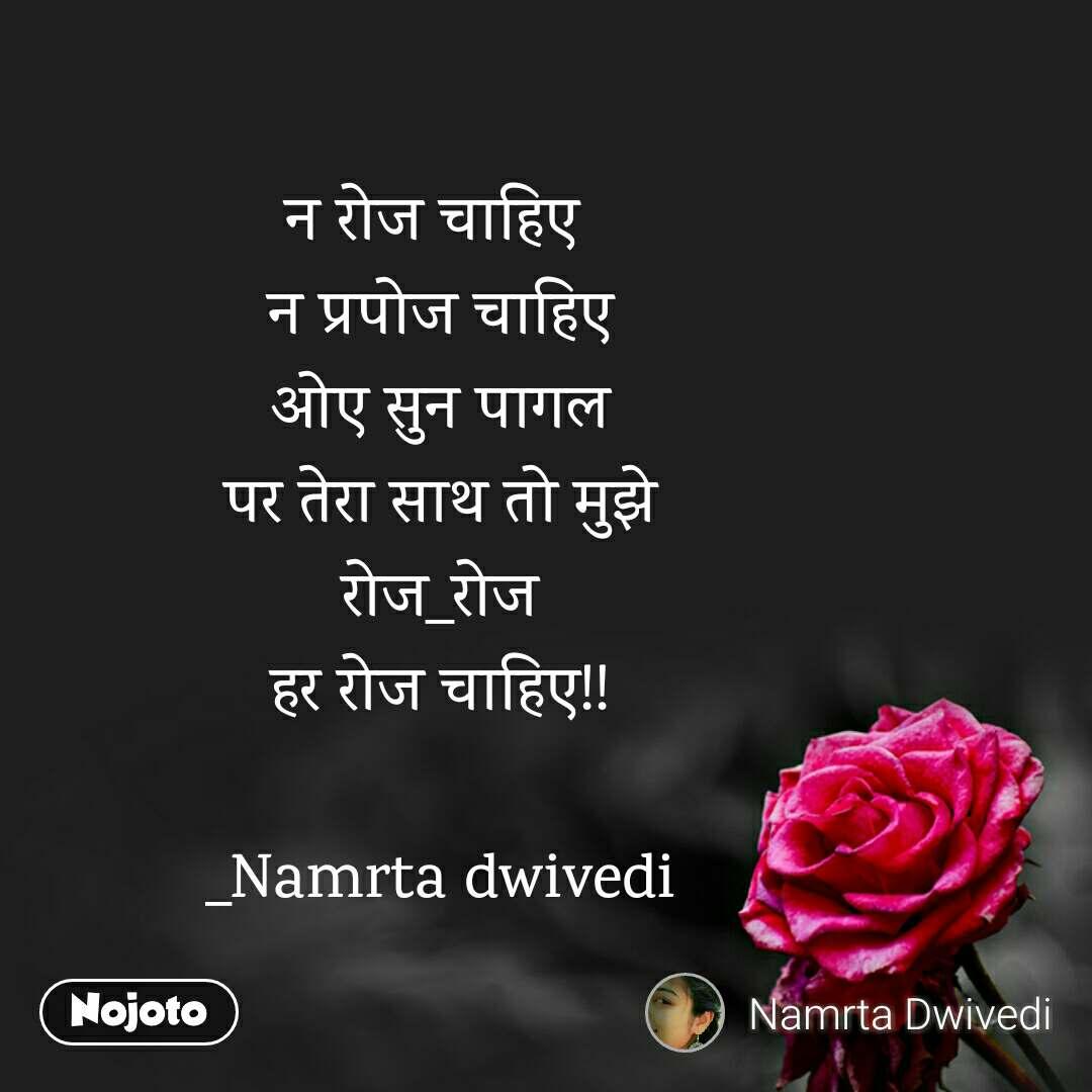 न रोज चाहिए  न प्रपोज चाहिए ओए सुन पागल पर तेरा साथ तो मुझे रोज_रोज हर रोज चाहिए!!  _Namrta dwivedi
