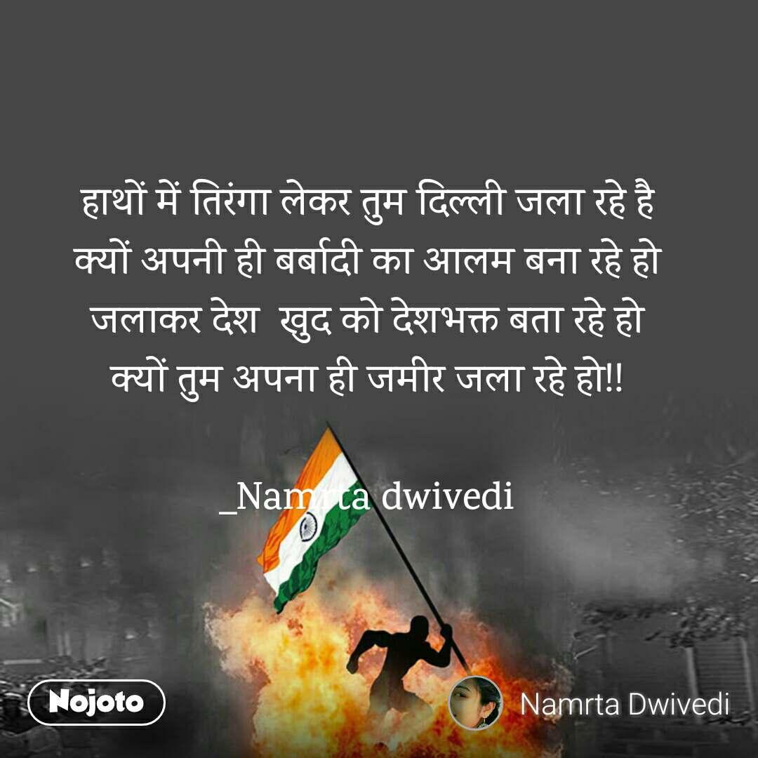 हाथों में तिरंगा लेकर तुम दिल्ली जला रहे है क्यों अपनी ही बर्बादी का आलम बना रहे हो जलाकर देश  खुद को देशभक्त बता रहे हो क्यों तुम अपना ही जमीर जला रहे हो!!  _Namrta dwivedi