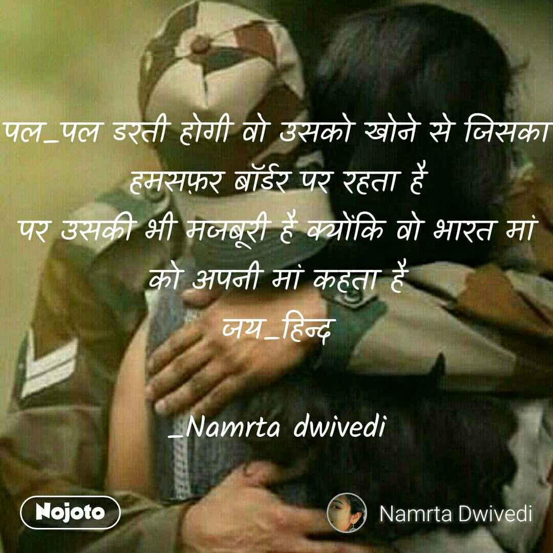 पल_पल डरती होगी वो उसको खोने से जिसका हमसफ़र बॉर्डर पर रहता है पर उसकी भी मजबूरी है क्योंकि वो भारत मां को अपनी मां कहता है जय_हिन्द  _Namrta dwivedi
