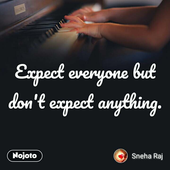 Expect everyone but don't expect anything.