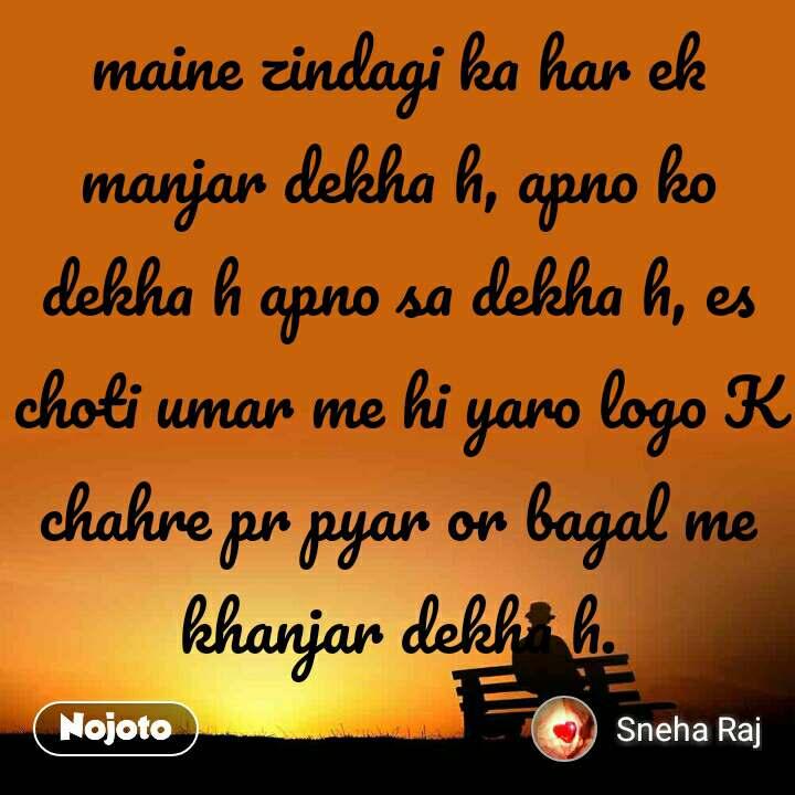 maine zindagi ka har ek manjar dekha h, apno ko dekha h apno sa dekha h, es choti umar me hi yaro logo K chahre pr pyar or bagal me khanjar dekha h.