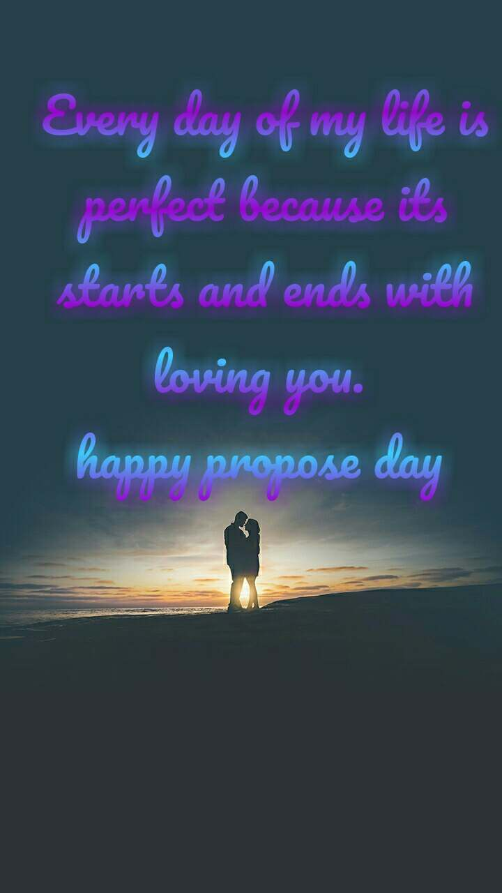 Every day of my life is perfect because its starts and ends with loving you.  happy propose day