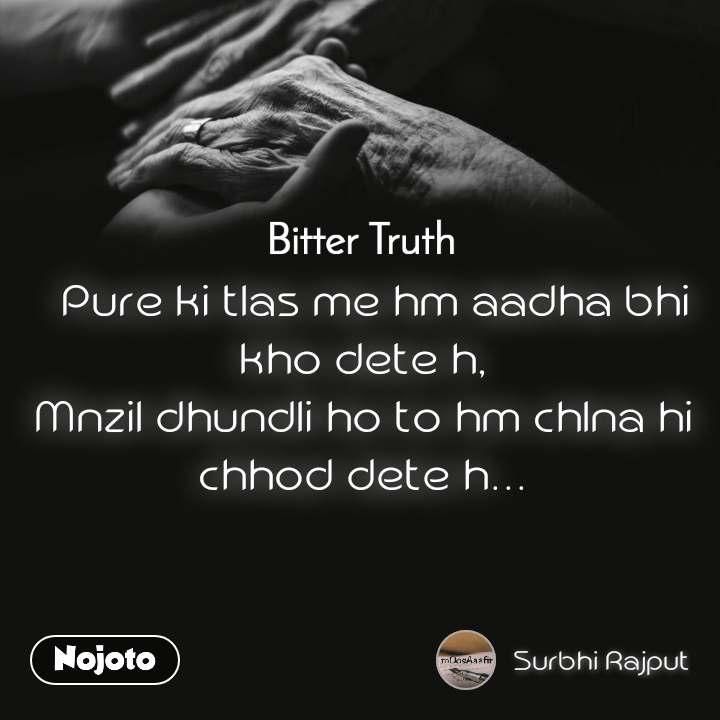 Bitter Truth   Pure ki tlas me hm aadha bhi kho dete h, Mnzil dhundli ho to hm chlna hi chhod dete h...