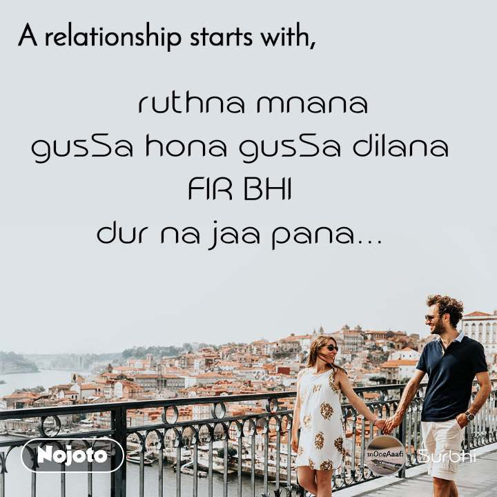 A relationship starts with    ruthna mnana gusSa hona gusSa dilana FIR BHI dur na jaa pana...