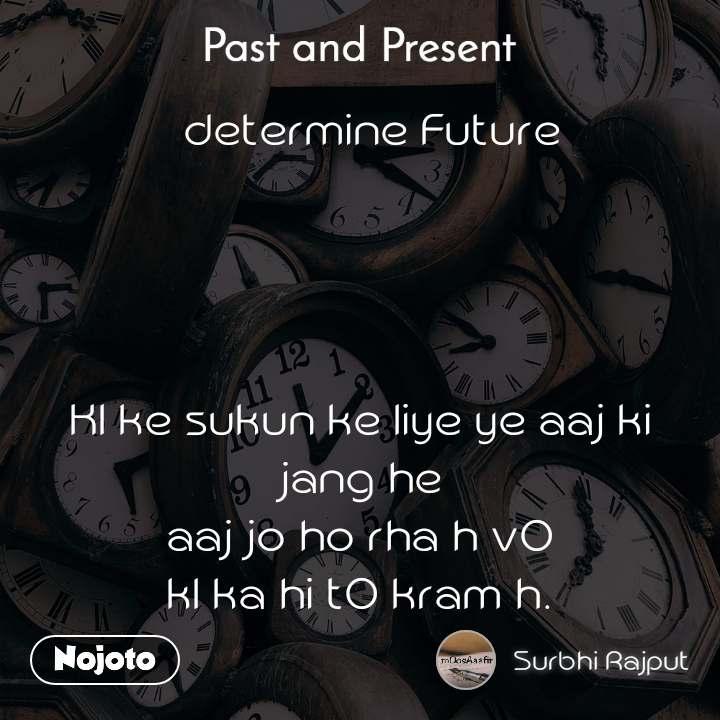 Past and present   determine Future     Kl ke sukun ke liye ye aaj ki jang he aaj jo ho rha h vO kl ka hi tO kram h.