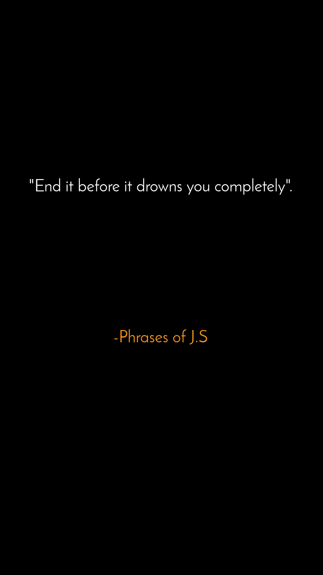 """""""End it before it drowns you completely"""".         -Phrases of J.S"""