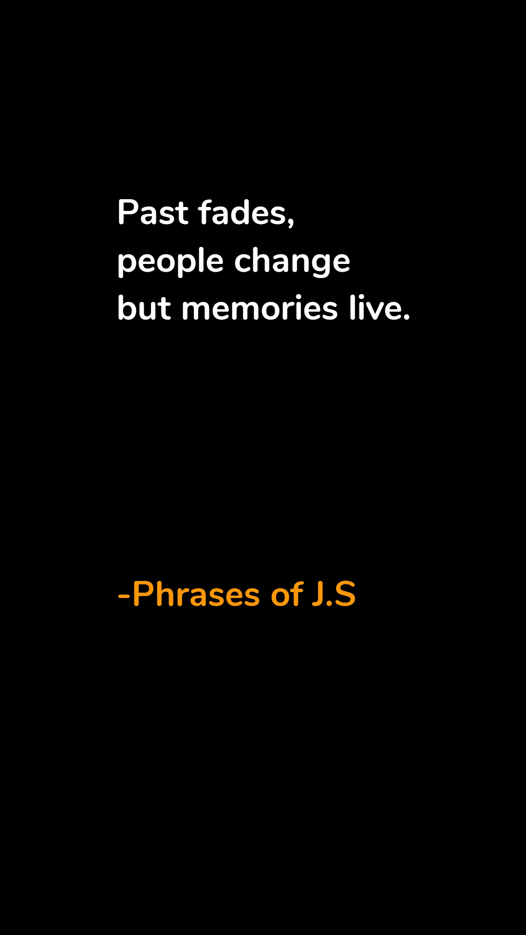 Past fades, people change  but memories live.          -Phrases of J.S
