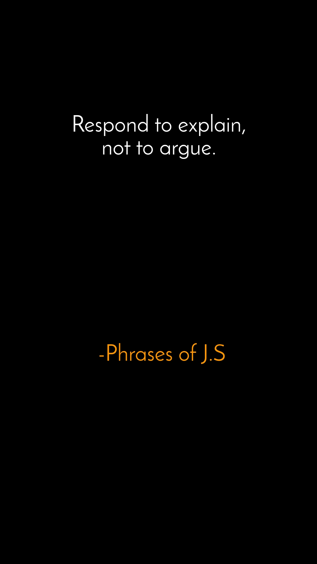 Respond to explain,  not to argue.          -Phrases of J.S