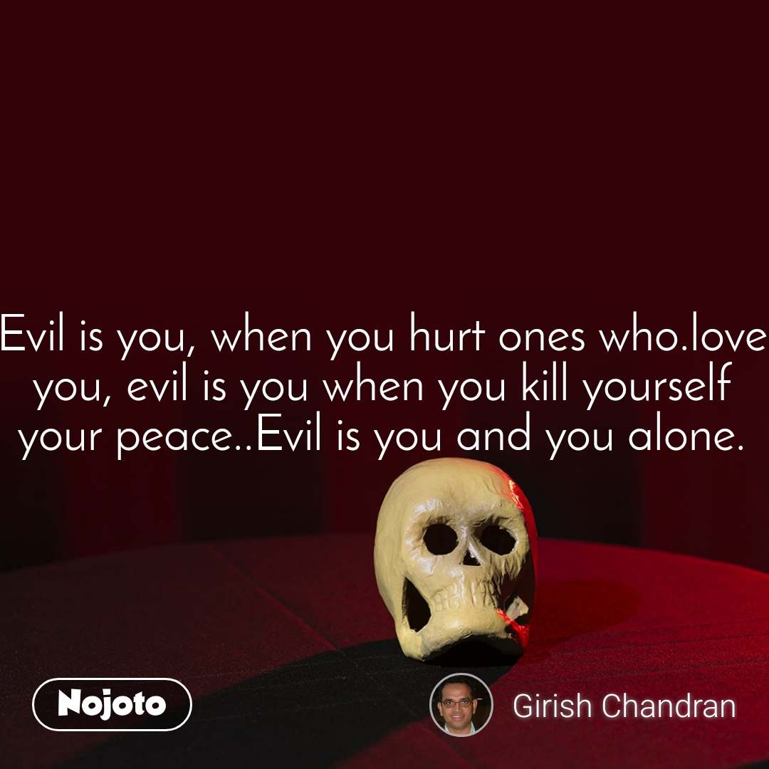 Evil is you, when you hurt ones who.love you, evil is you when you kill yourself your peace..Evil is you and you alone.