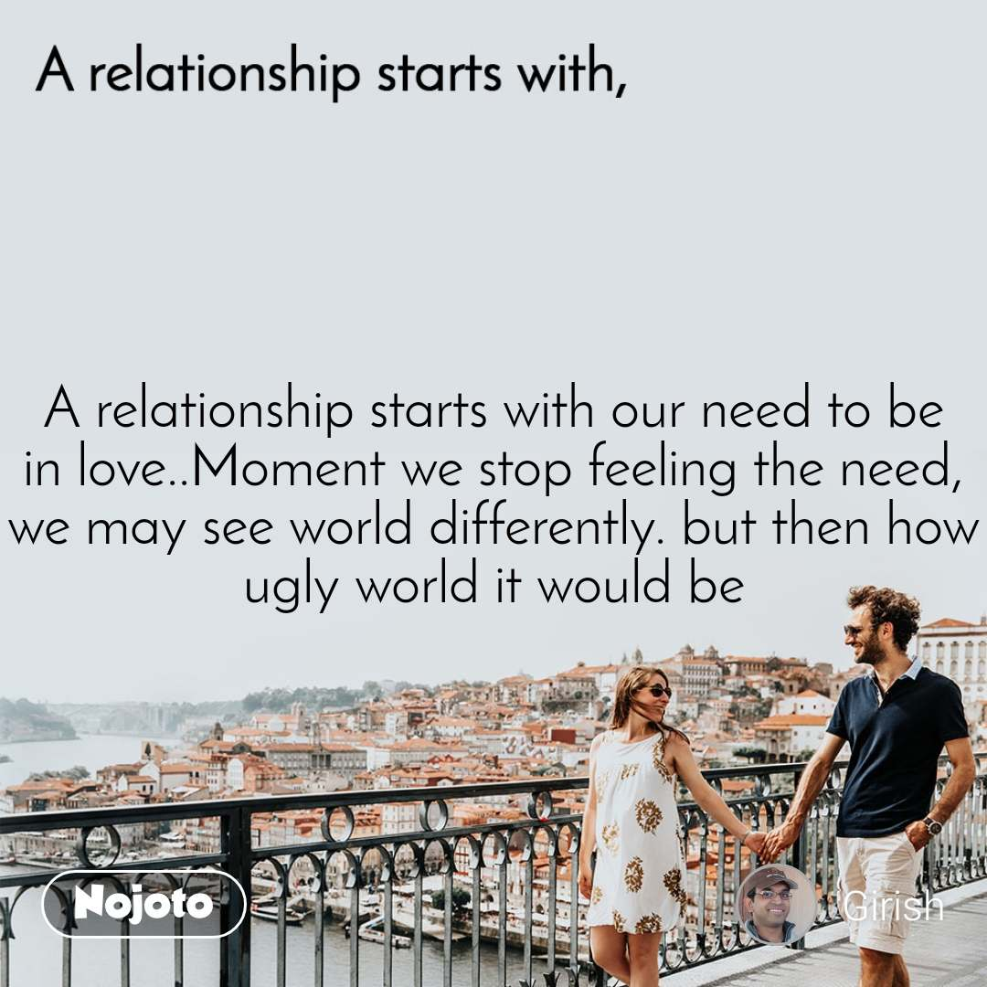 A relationship starts with A relationship starts with our need to be in love..Moment we stop feeling the need, we may see world differently. but then how ugly world it would be