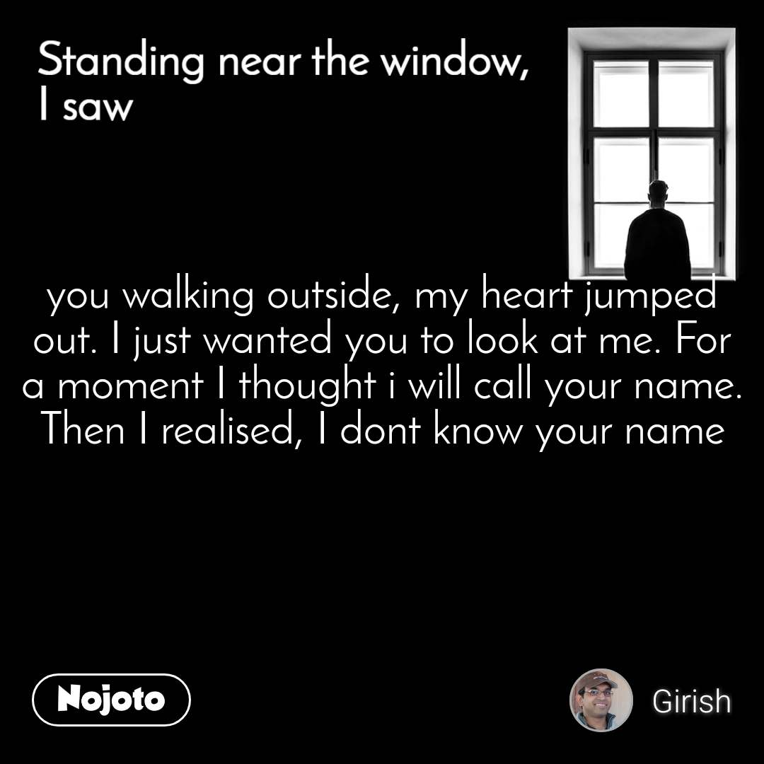 Standing near the window, I saw you walking outside, my heart jumped out. I just wanted you to look at me. For a moment I thought i will call your name. Then I realised, I dont know your name