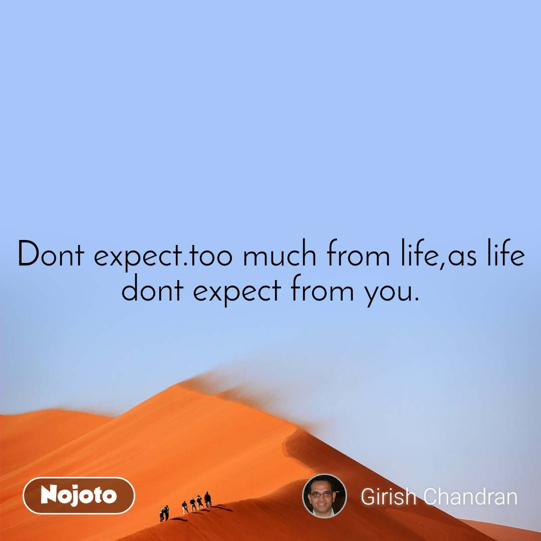Dont expect.too much from life,as life dont expect from you.