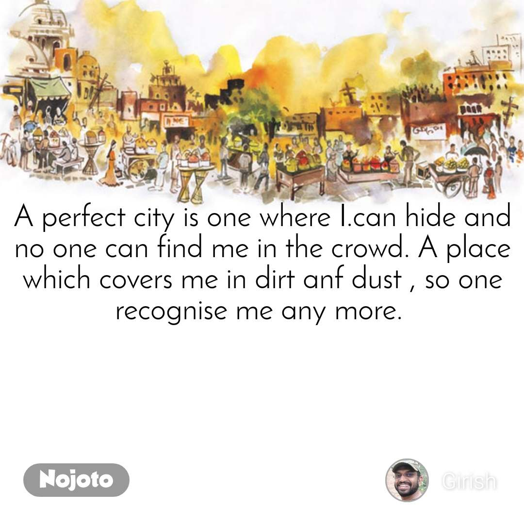A perfect city is one where I.can hide and no one can find me in the crowd. A place which covers me in dirt anf dust , so one recognise me any more.