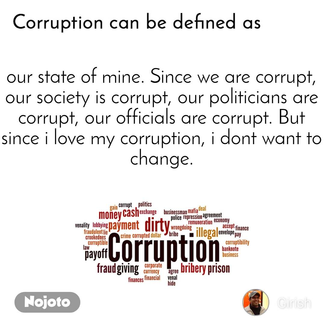 Corruption can be defined as our state of mine. Since we are corrupt, our society is corrupt, our politicians are corrupt, our officials are corrupt. But since i love my corruption, i dont want to change.