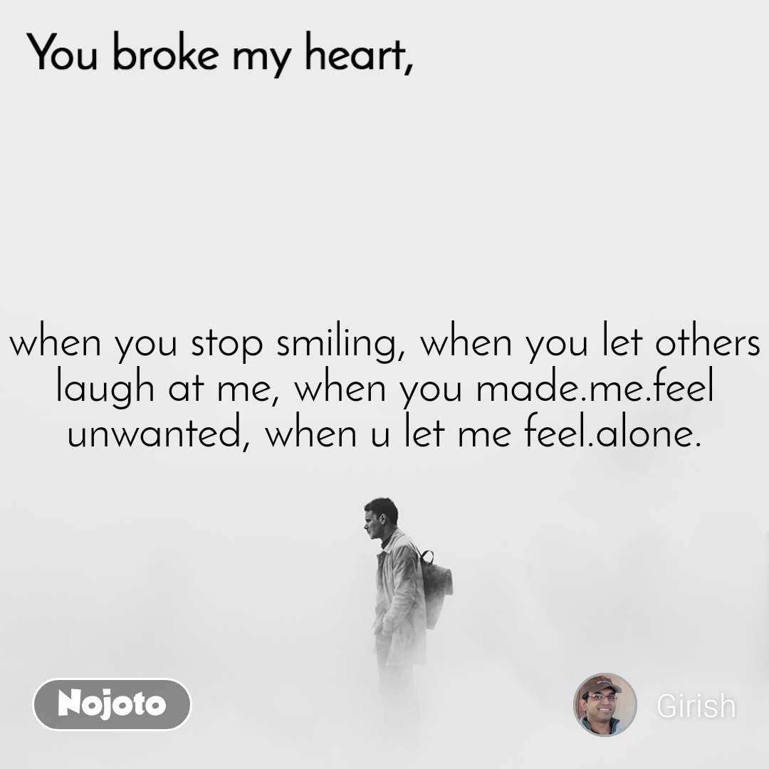 You broke my heart when you stop smiling, when you let others laugh at me, when you made.me.feel unwanted, when u let me feel.alone.