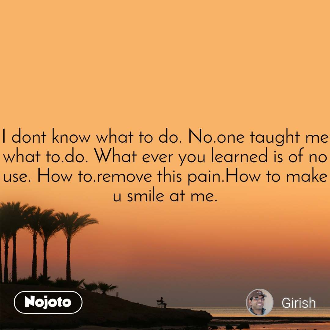 I dont know what to do. No.one taught me what to.do. What ever you learned is of no use. How to.remove this pain.How to make u smile at me.
