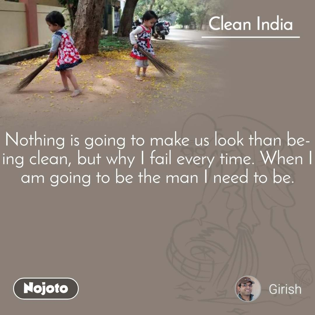 Clean India Nothing is going to make us look than being clean, but why I fail every time. When I am going to be the man I need to be.