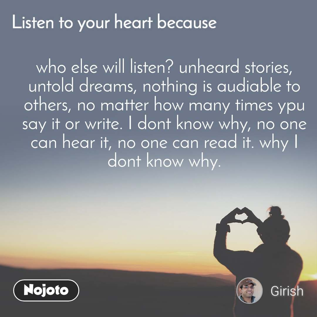 Listen to you heart because, who else will listen? unheard stories, untold dreams, nothing is audiable to others, no matter how many times ypu say it or write. I dont know why, no one can hear it, no one can read it. why I dont know why.