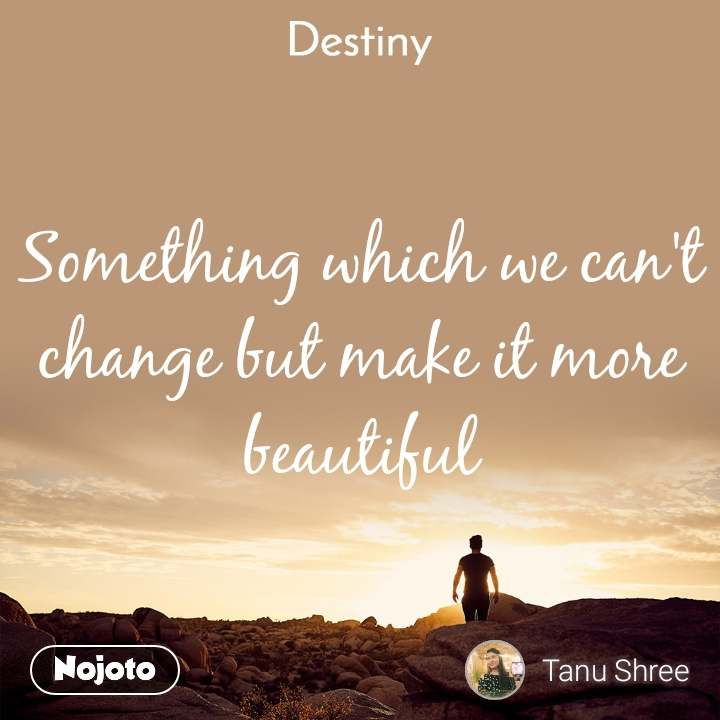 Something which we can't change but make it more beautiful