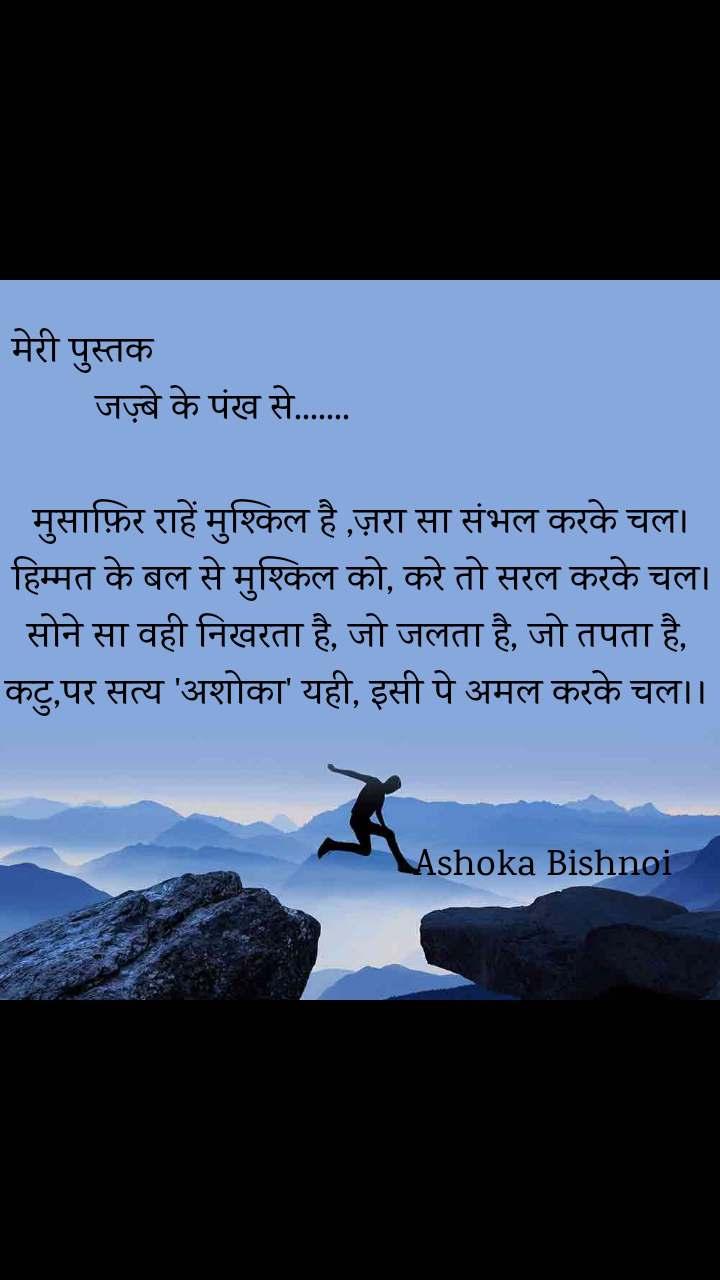 मेरी पुस्तक                                                                        जज़्बे के पंख से.......                                                                          मुसाफ़िर राहें मुश्किल है ,ज़रा सा संभल करके चल। हिम्मत के बल से मुश्किल को, करे तो सरल करके चल। सोने सा वही निखरता है, जो जलता है, जो तपता है,  कटु,पर सत्य 'अशोका' यही, इसी पे अमल करके चल।।                                                               Ashoka Bishnoi