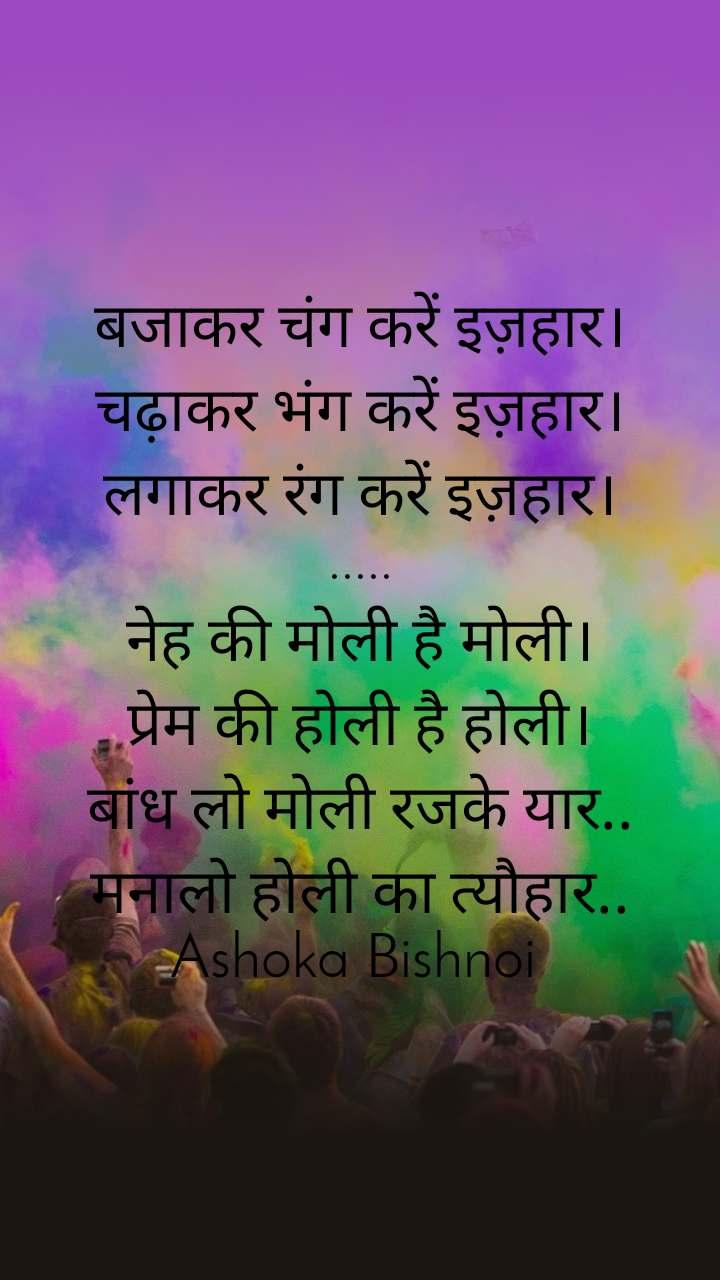 बजाकर चंग करें इज़हार। चढ़ाकर भंग करें इज़हार। लगाकर रंग करें इज़हार। ..... नेह की मोली है मोली। प्रेम की होली है होली। बांध लो मोली रजके यार.. मनालो होली का त्यौहार.. Ashoka Bishnoi