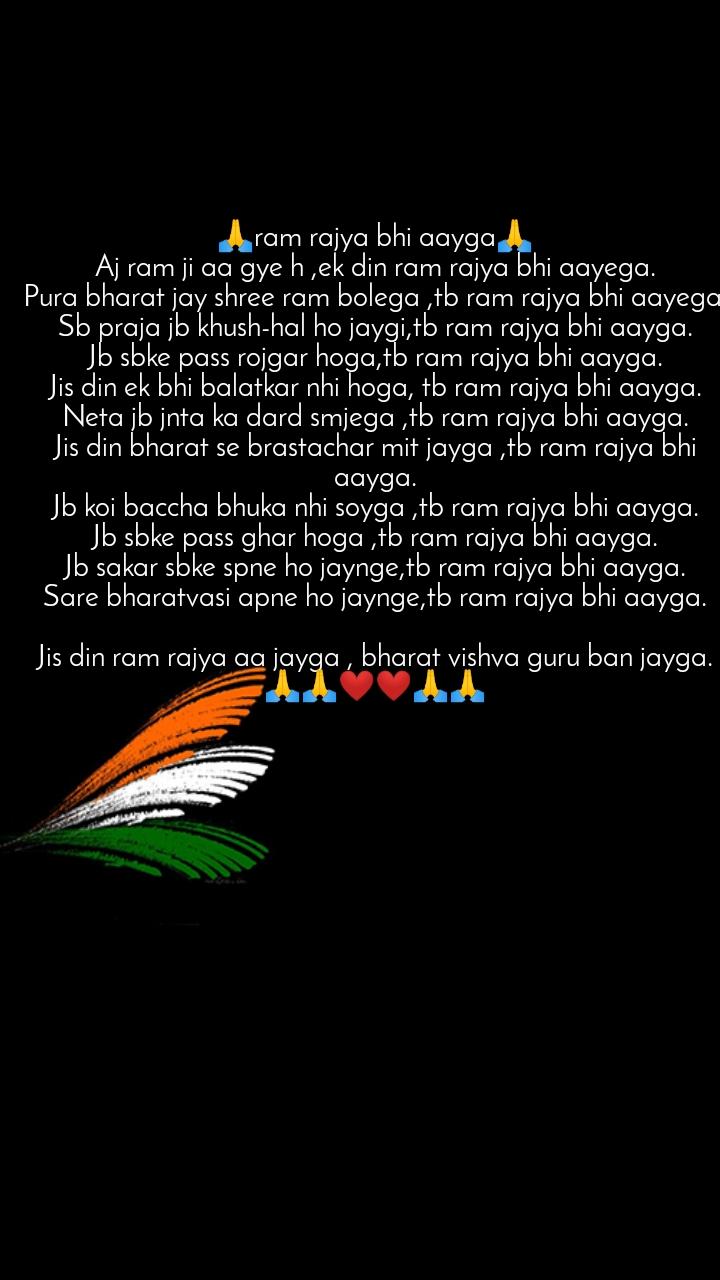 bharat quotes  🙏ram rajya bhi aayga🙏 Aj ram ji aa gye h ,ek din ram rajya bhi aayega. Pura bharat jay shree ram bolega ,tb ram rajya bhi aayega. Sb praja jb khush-hal ho jaygi,tb ram rajya bhi aayga. Jb sbke pass rojgar hoga,tb ram rajya bhi aayga. Jis din ek bhi balatkar nhi hoga, tb ram rajya bhi aayga. Neta jb jnta ka dard smjega ,tb ram rajya bhi aayga. Jis din bharat se brastachar mit jayga ,tb ram rajya bhi aayga. Jb koi baccha bhuka nhi soyga ,tb ram rajya bhi aayga. Jb sbke pass ghar hoga ,tb ram rajya bhi aayga. Jb sakar sbke spne ho jaynge,tb ram rajya bhi aayga. Sare bharatvasi apne ho jaynge,tb ram rajya bhi aayga.  Jis din ram rajya aa jayga , bharat vishva guru ban jayga. 🙏🙏❤️❤️🙏🙏