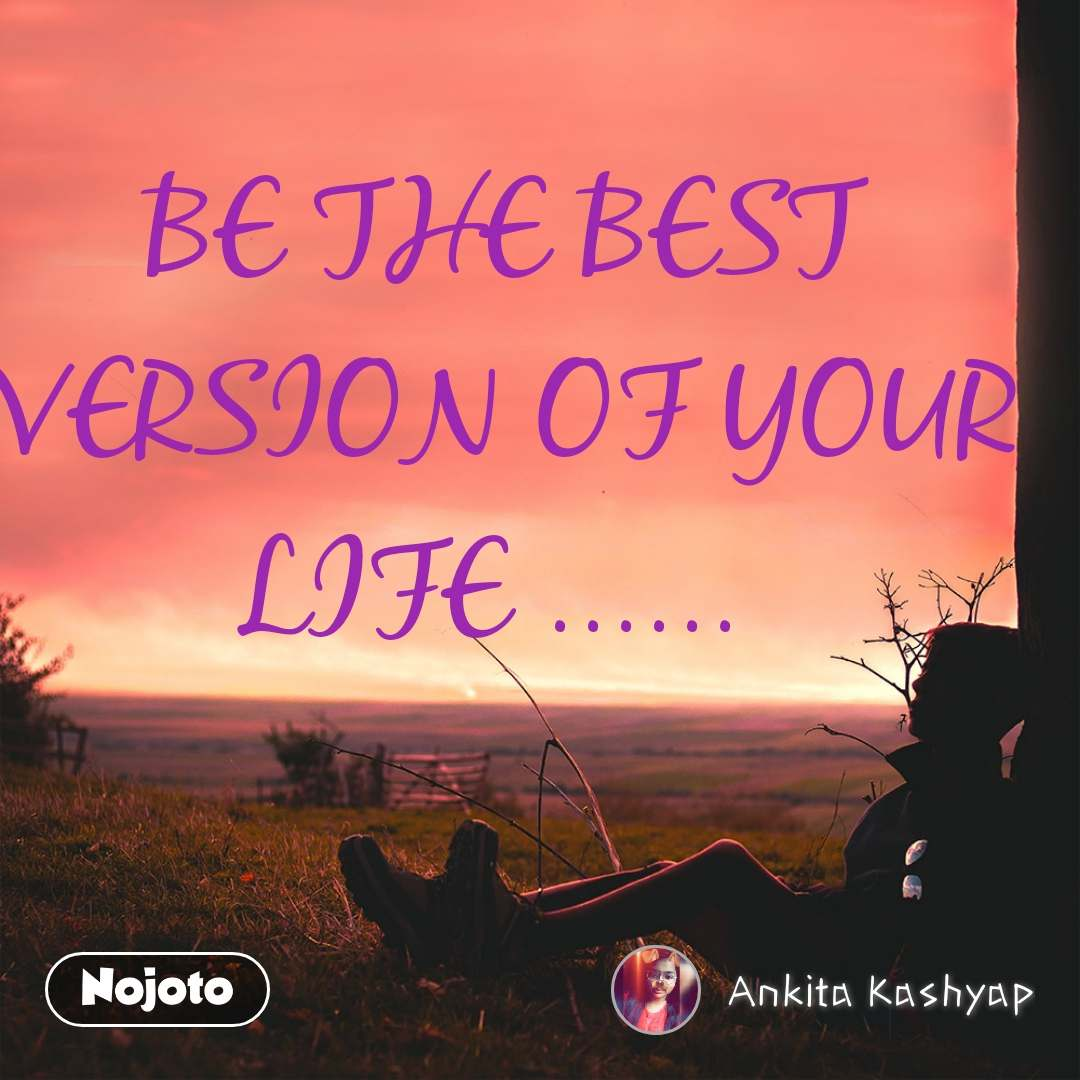 BE THE BEST VERSION OF YOUR LIFE ......