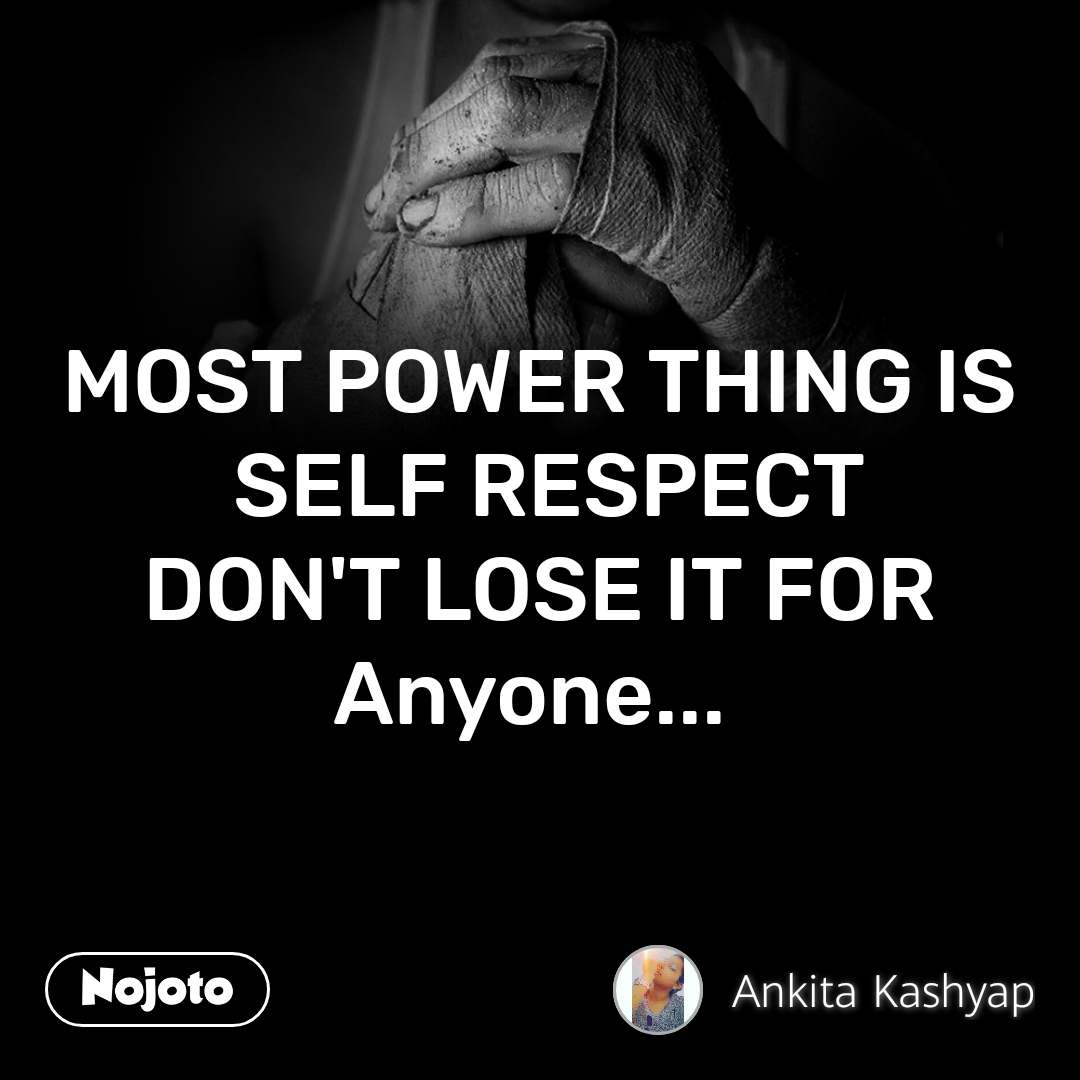 MOST POWER THING IS  SELF RESPECT DON'T LOSE IT FOR Anyone...