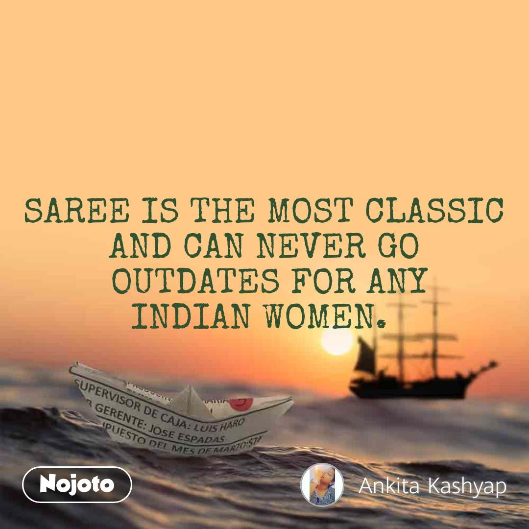 SAREE IS THE MOST CLASSIC AND CAN NEVER GO  OUTDATES FOR ANY INDIAN WOMEN.