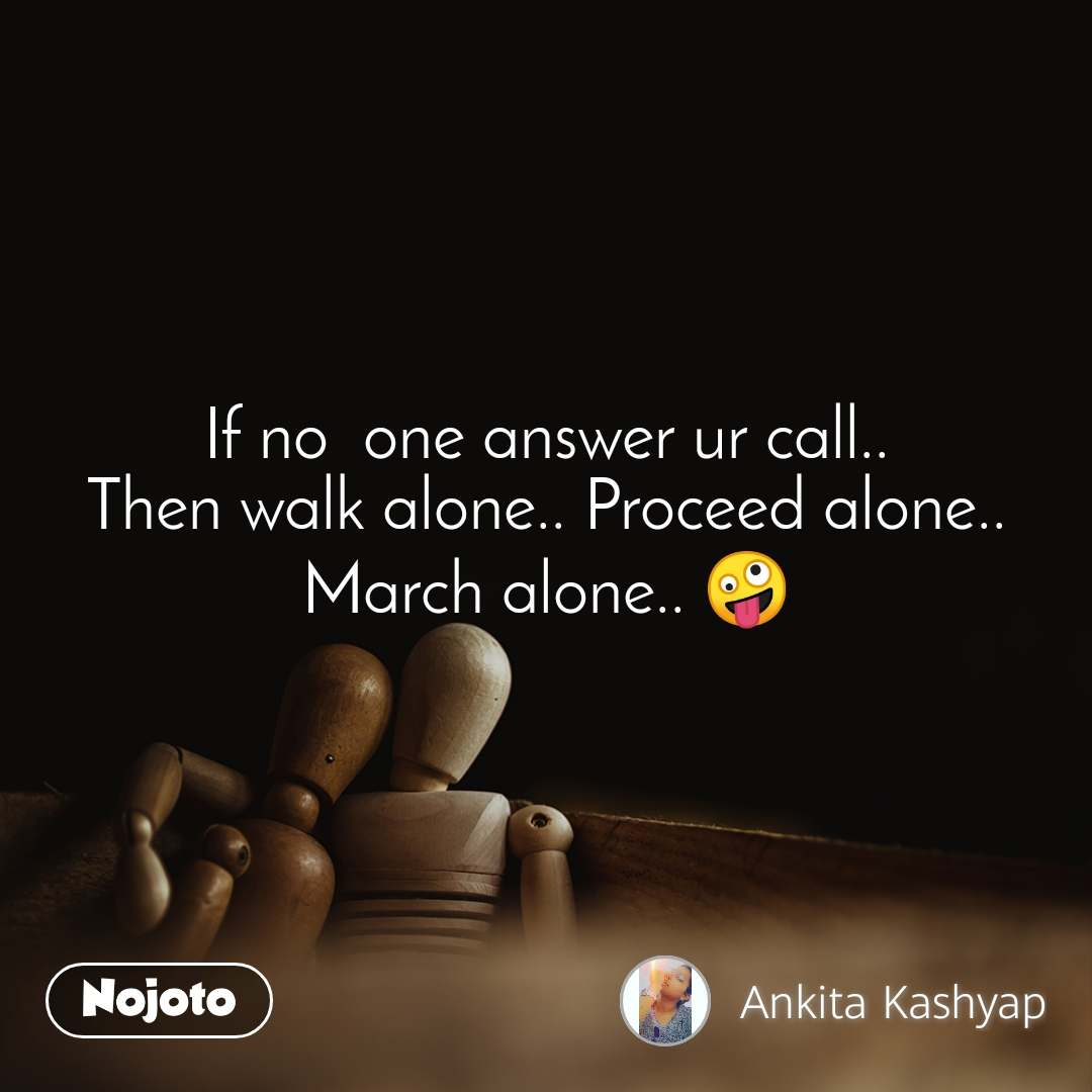 If no  one answer ur call.. Then walk alone.. Proceed alone.. March alone.. 🤪