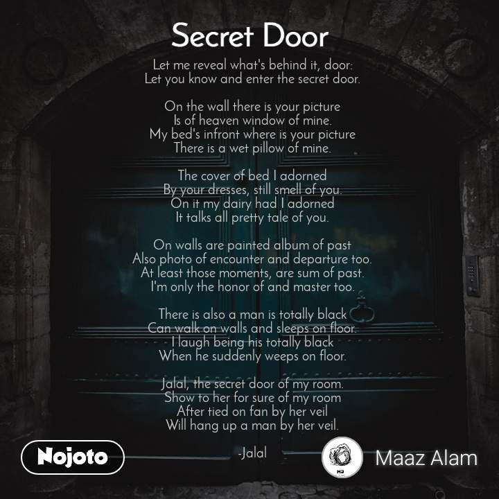 Secret door     Let me reveal what's behind it, door: Let you know and enter the secret door.  On the wall there is your picture Is of heaven window of mine. My bed's infront where is your picture There is a wet pillow of mine.  The cover of bed I adorned By your dresses, still smell of you. On it my dairy had I adorned It talks all pretty tale of you.  On walls are painted album of past Also photo of encounter and departure too. At least those moments, are sum of past. I'm only the honor of and master too.  There is also a man is totally black Can walk on walls and sleeps on floor. I laugh being his totally black When he suddenly weeps on floor.  Jalal, the secret door of my room. Show to her for sure of my room After tied on fan by her veil Will hang up a man by her veil.  -Jalal