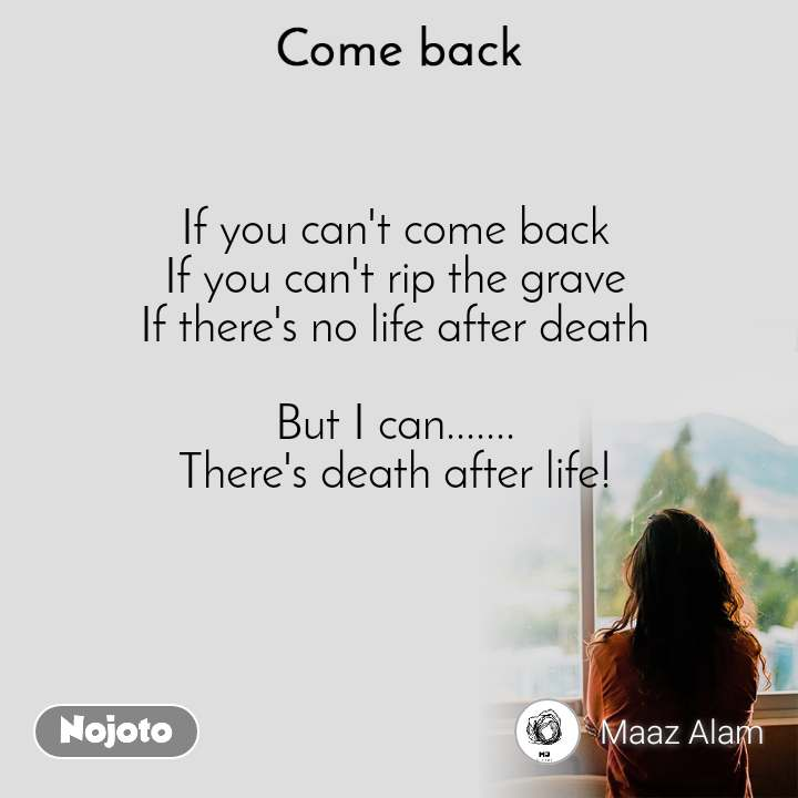 Come back If you can't come back If you can't rip the grave If there's no life after death  But I can....... There's death after life!