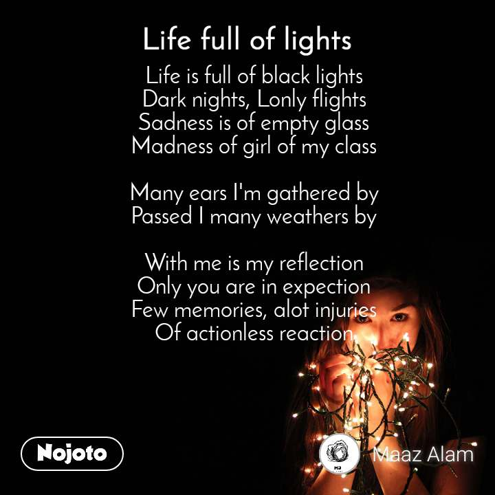 Life full of lights Life is full of black lights Dark nights, Lonly flights Sadness is of empty glass Madness of girl of my class  Many ears I'm gathered by Passed I many weathers by  With me is my reflection Only you are in expection Few memories, alot injuries Of actionless reaction