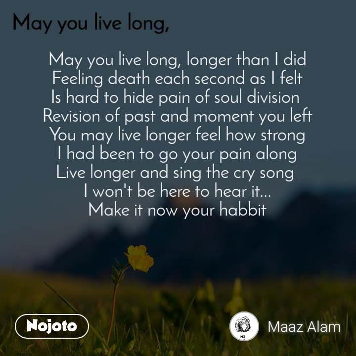 May you live long May you live long, longer than I did Feeling death each second as I felt Is hard to hide pain of soul division  Revision of past and moment you left You may live longer feel how strong I had been to go your pain along Live longer and sing the cry song  I won't be here to hear it... Make it now your habbit