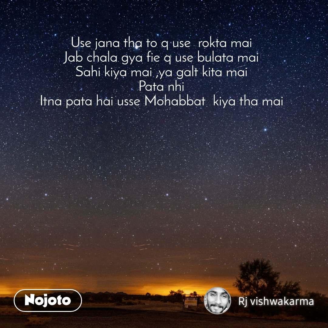 Use jana tha to q use  rokta mai  Jab chala gya fie q use bulata mai  Sahi kiya mai ,ya galt kita mai  Pata nhi  Itna pata hai usse Mohabbat  kiya tha mai