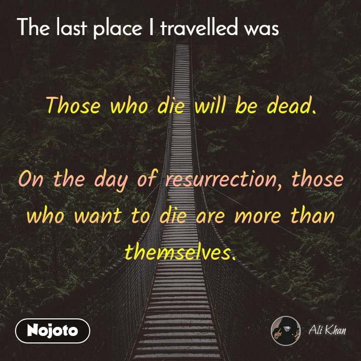 The last place I traveled was Those who die will be dead.  On the day of resurrection, those who want to die are more than themselves.