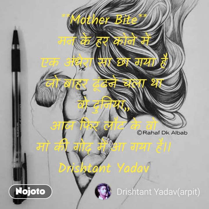 **Mother Bite** मन के हर कोने में एक अंधेरा सा छा गया है  जो बाहर ढूंढने चला था  वो दुनिया,, आज फिर लौट के वो मां की गोद में आ गया है।। Drishtant Yadav