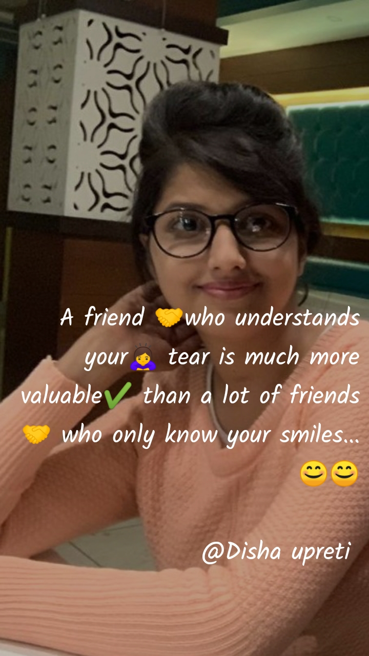 A friend 🤝who understands your🙇♀️ tear is much more valuable✔️ than a lot of friends🤝 who only know your smiles... 😊😊  @Disha upreti
