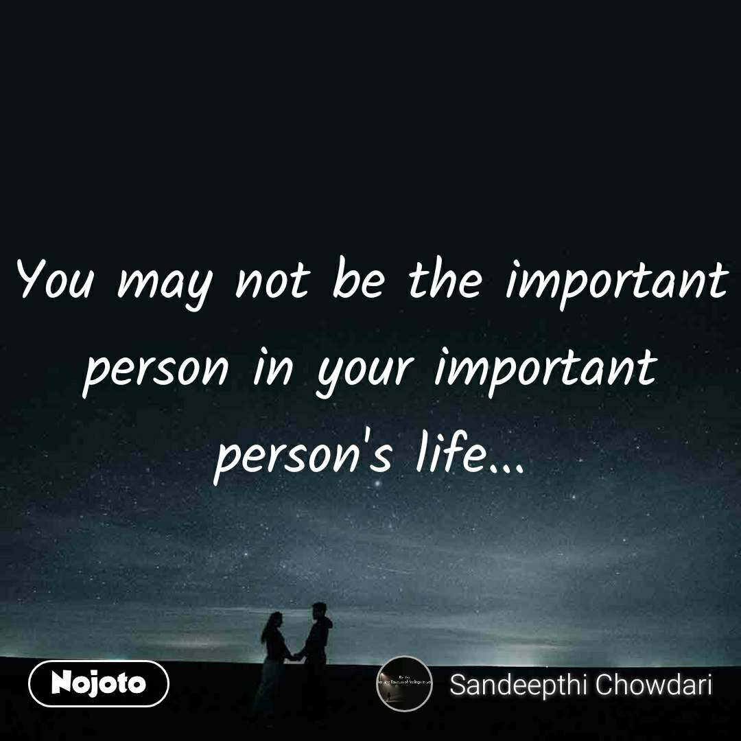 You may not be the important person in your important person's life...