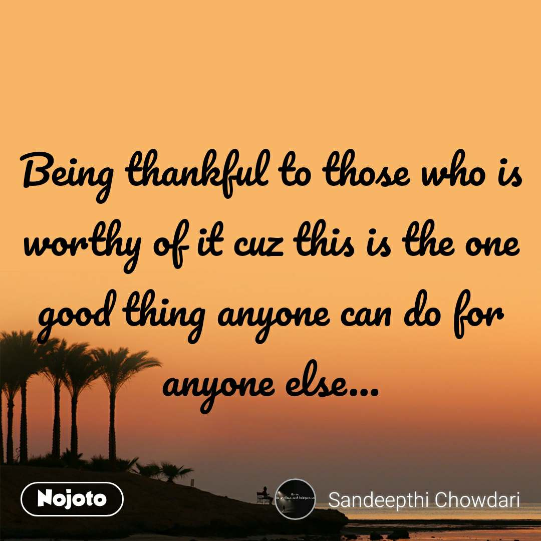 Being thankful to those who is worthy of it cuz this is the one good thing anyone can do for anyone else...