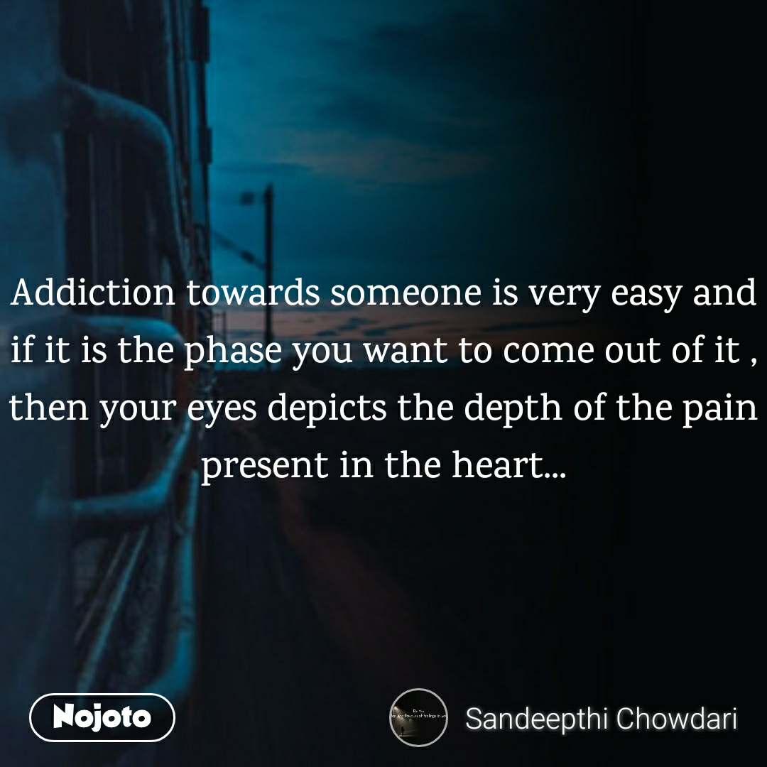 Life quotes in hindi Addiction towards someone is very easy and if it is the phase you want to come out of it , then your eyes depicts the depth of the pain present in the heart...