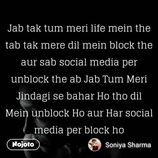 Jab tak tum meri life mein the tab tak mere dil mein block the aur sab social media per unblock the ab Jab Tum Meri Jindagi se bahar Ho tho dil Mein unblock Ho aur Har social media per block ho