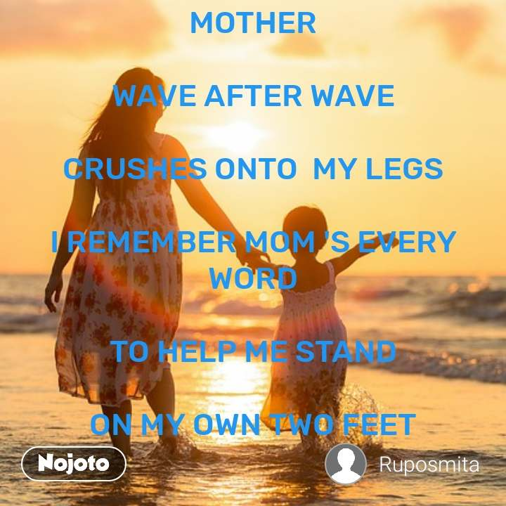 MOTHER  WAVE AFTER WAVE  CRUSHES ONTO  MY LEGS  I REMEMBER MOM 'S EVERY WORD  TO HELP ME STAND  ON MY OWN TWO FEET