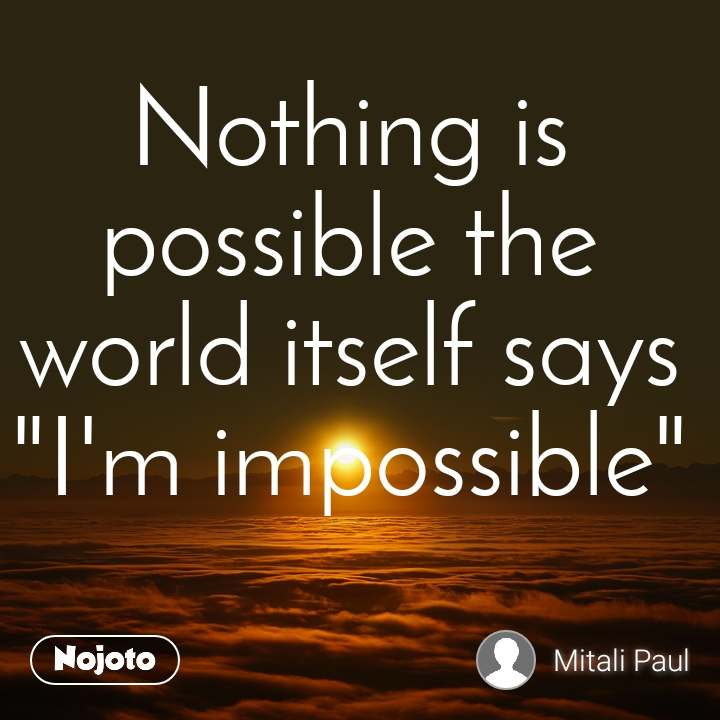 """Nothing is possible the          world itself says """"I'm impossible"""""""