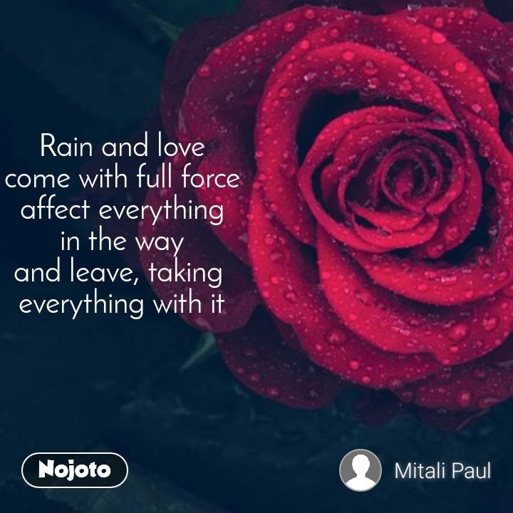 Rain and love come with full force affect everything in the way and leave, taking  everything with it