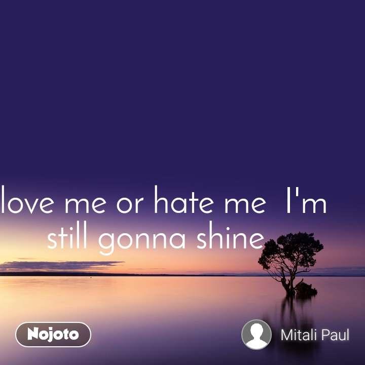love me or hate me  I'm     still gonna shine